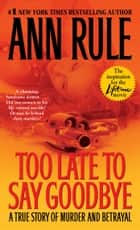 Too Late to Say Goodbye - A True Story of Murder and Betrayal ebook by Ann Rule