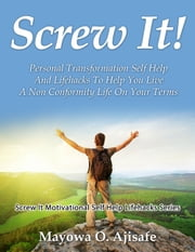 Screw It! - Personal Transformation Self Help And Lifehacks To Help You Live A Non Conformity Life On Your Terms ebook by Mayowa O. Ajisafe