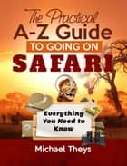 The Practical A-Z Guide to Going on Safari: Everything You Need to Know ebook by Michael Theys