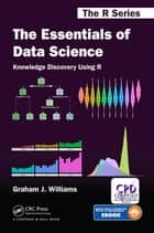 The Essentials of Data Science: Knowledge Discovery Using R ebook by Graham J. Williams