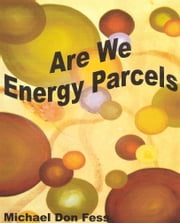 Are We Energy Parcels ebook by Michael Don Fess