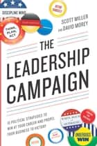 The Leadership Campaign - 10 Political Strategies to Win at Your Career and Propel Your Business to Victory ebook by Scott Miller, David Morey