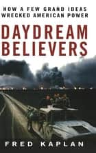 Daydream Believers - How a Few Grand Ideas Wrecked American Power ebook by Fred Kaplan