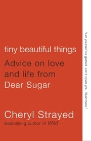 Tiny Beautiful Things - Advice on Love and Life from Dear Sugar ebook by Cheryl Strayed
