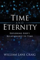 Time and Eternity: Exploring God's Relationship to Time ebook by William Lane Craig