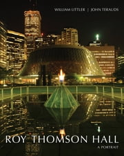 Roy Thomson Hall - A Portrait ebook by William Littler,John Terauds