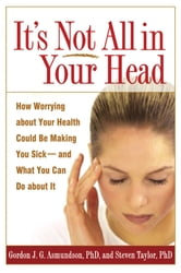 It's Not All in Your Head - How Worrying about Your Health Could Be Making You Sick--and What You Can Do about It ebook by Gordon J. G. Asmundson, PhD,Steven Taylor, Phd