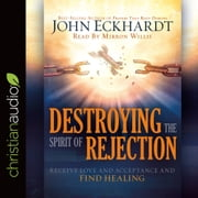 Destroying the Spirit of Rejection - Receive Love and Acceptance and Find Healing audiobook by John Eckhardt