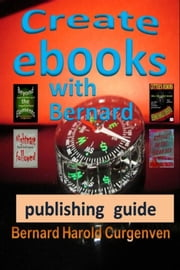 Create Ebooks with Bernard - Professional Publishing Guide ebook by Bernard Harold Curgenven