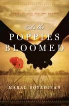 As the Poppies Bloomed - A Novel of Love in a Time of Fear ebook by Maral Boyadjian