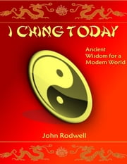 I Ching Today: Ancient Wisdom for a Modern World ebook by John Rodwell