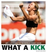 What a Kick - How a Clutch World Cup Win Propelled Women's Soccer ebook by Emma Carlson Berne