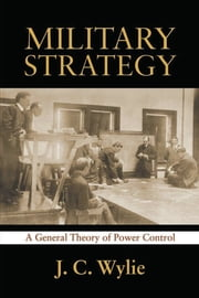 Military Strategy - A General Theory of Power Control ebook by Joseph Caldwell Wylie, Jr