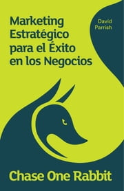 Chase One Rabbit: Marketing Estratégico para el Exito en los Negocios - 63 Consejos, Técnicas e Historias para Emprendedores Creativos ebook by David Parrish,Jone Zubiaga