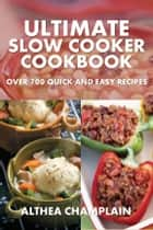 Ultimate Slow Cooker Cookbook - Over 700 Quick and Easy Recipes Ebook di Althea Champlain