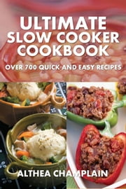 Ultimate Slow Cooker Cookbook - Over 700 Quick and Easy Recipes ebook by Althea Champlain