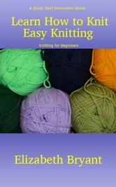 Learn How to Knit: Easy Knitting - A Quick Start Instruction Guide on Knitting for Beginners ebook by Elizabeth Bryant