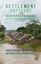Settlement Patterns and Ecosystem Pressures in the Peruvian Rainforest: Understanding the Impacts of Indigenous Peoples on Biodiversity ebook by Rodolfo Tello