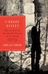 The Grace Effect - How the Power of One Life Can Reverse the Corruption of Unbelief ebook by Larry Alex Taunton