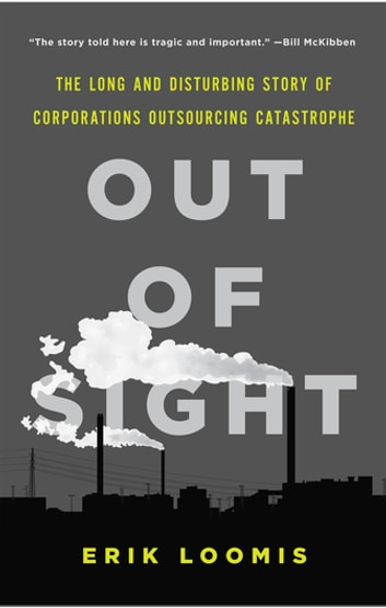 Out of Sight - The Long and Disturbing Story of Corporations Outsourcing Catastrophe ebook by Erik Loomis
