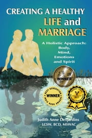Creating A Healthy Life and Marriage: A Holistic Approach: Body, Mind, Emotions and Spirit ebook by Desjardins, Judith Anne