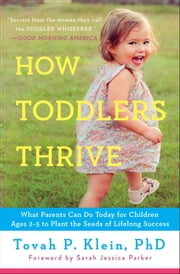 How Toddlers Thrive - What Parents Can Do Today for Children Ages 2-5 to Plant the Seeds of Lifelong Success ebook by Tovah P Klein
