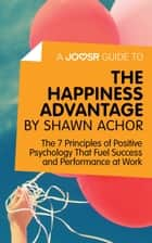 A Joosr Guide to... The Happiness Advantage by Shawn Achor: The 7 Principles of Positive Psychology That Fuel Success and Performance at Work eBook by Joosr