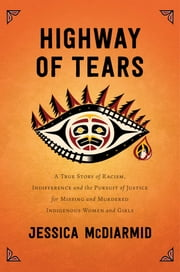 Highway of Tears - A True Story of Racism, Indifference, and the Pursuit of Justice for Missing and Murdered Indigenous Women and Girls ebook by Jessica McDiarmid