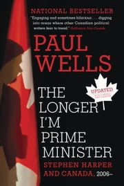 The Longer I'm Prime Minister - Stephen Harper and Canada, 2006- ebook by Paul Wells