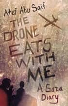 The Drone Eats with Me - A Gaza Diary ebook by Atef Abu Saif