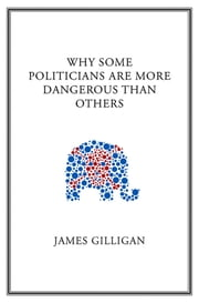 Why Some Politicians Are More Dangerous Than Others ebook by James  Gilligan