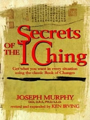 Secrets of the I Ching - Get What You Want in Every Situation Using the Classic Bookof Changes ebook by Kenneth Irving,Joseph Murphy, Ph.D., D.D.