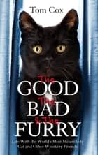 The Good, The Bad and The Furry - The Brand-New Adventures of the World's Most Melancholy Cat and Other Whiskery Friends ebook by Tom Cox