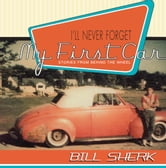 I'll Never Forget My First Car - Stories from Behind the Wheel ebook by Bill Sherk