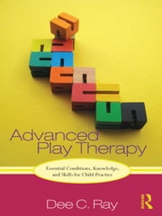 Advanced Play Therapy - Essential Conditions, Knowledge, and Skills for Child Practice ebook by Dee Ray