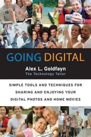Going Digital - Simple Tools and Techniques for Sharing and Enjoying Your Digital Photos and Home Movies ebook by Alex L. Goldfayn