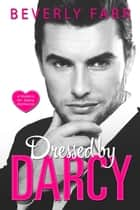 Dressed by Darcy: A Modern Mr. Darcy Romance ebook by Beverly Farr