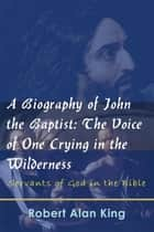 A Biography of John the Baptist: The Voice of One Crying in the Wilderness (Servants of God in the Bible) ebook by Robert Alan King