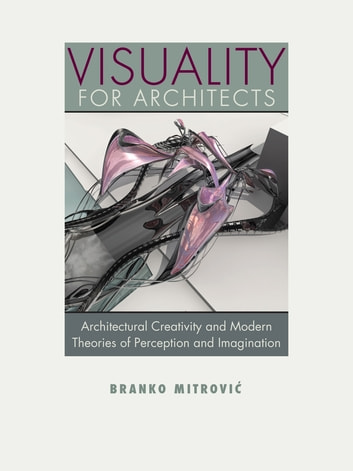 Visuality for Architects - Architectural Creativity and Modern Theories of Perception and Imagination eBook by Branko Mitrovic