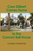 Cass Gilbert Comes Home to the Cannon Ball House ebook by Charles Pankenier