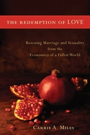The Redemption of Love - Rescuing Marriage and Sexuality from the Economics of a Fallen World ebook by Carrie A. Miles