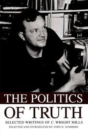 The Politics of Truth: Selected Writings of C. Wright Mills ebook by John H. Summers