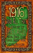 1916 and All That - A History of Ireland From Back Then Until Right Now ebook by Ciara Boylan