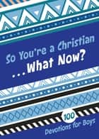 So You're a Christian . . . What Now? - 100 Devotions for Boys ebook by B&H Kids Editorial Staff, Jesse Campbell