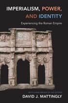 Imperialism, Power, and Identity - Experiencing the Roman Empire ebook by David J. Mattingly