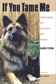 If You Tame Me - Understanding Our Connection With Animals ebook by Leslie Irvine
