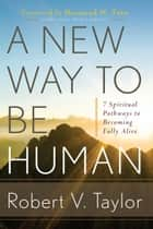 A New Way to Be Human - 7 Spiritual Pathways to Becoming Fully Alive ebook by Robert Taylor, Desmond M. Tutu