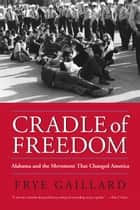 Cradle of Freedom - Alabama and the Movement That Changed America ebook by Frye Gaillard