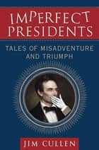 Imperfect Presidents - Tales of Presidential Misadventure and Triumph ebook by Jim Cullen