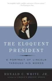 The Eloquent President - A Portrait of Lincoln Through His Words ebook by Ronald C. White, Jr.